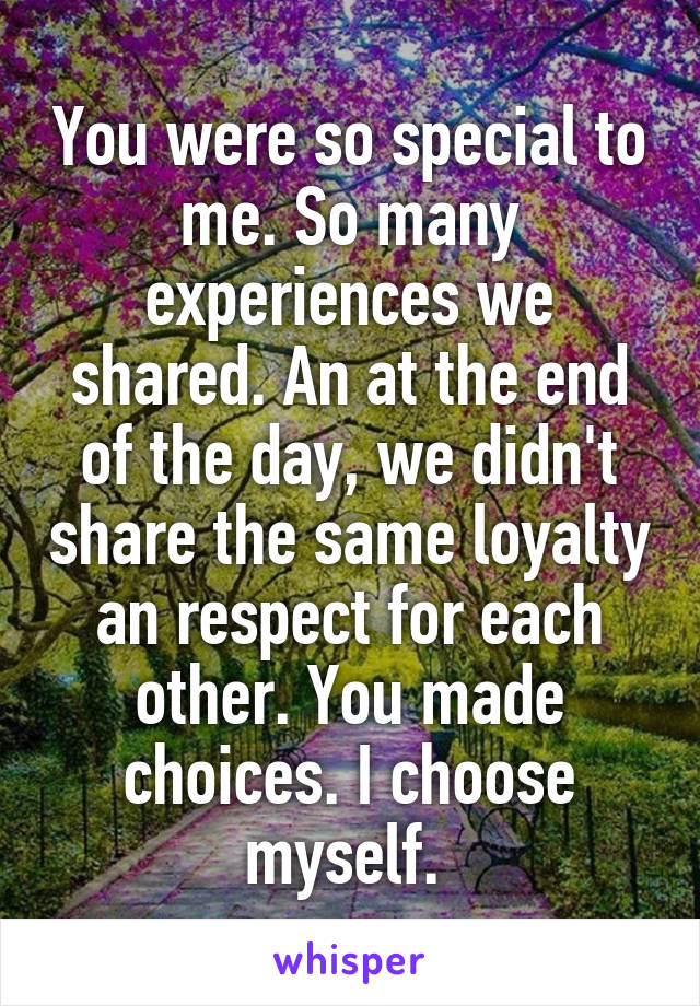 You were so special to me. So many experiences we shared. An at the end of the day, we didn't share the same loyalty an respect for each other. You made choices. I choose myself.