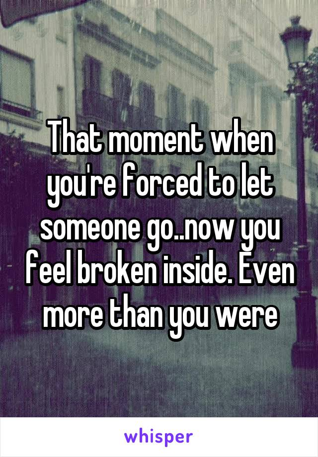 That moment when you're forced to let someone go..now you feel broken inside. Even more than you were