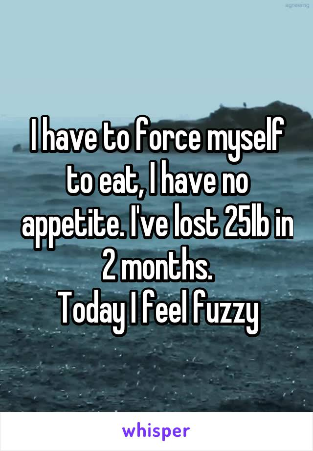 I have to force myself to eat, I have no appetite. I've lost 25lb in 2 months. Today I feel fuzzy