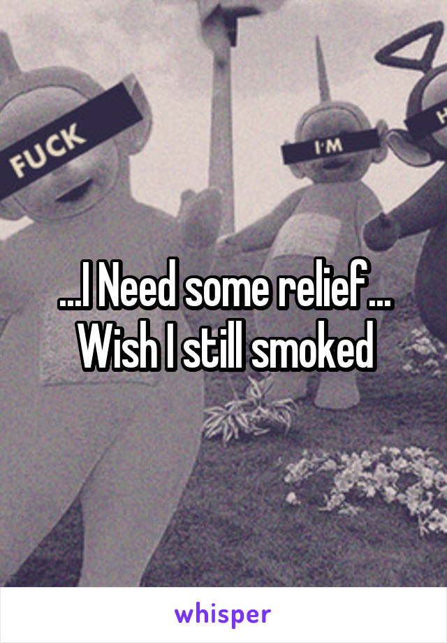 ...I Need some relief... Wish I still smoked