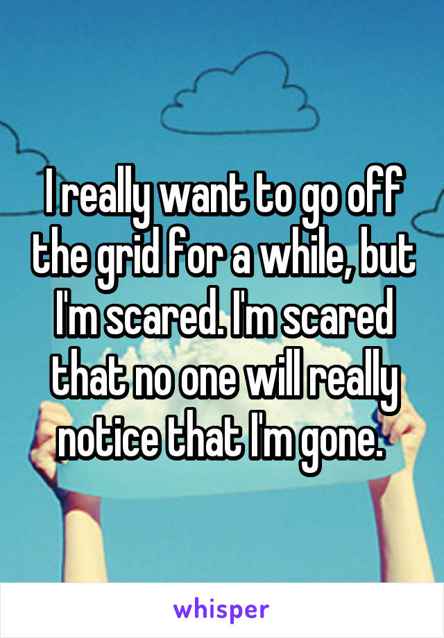 I really want to go off the grid for a while, but I'm scared. I'm scared that no one will really notice that I'm gone.