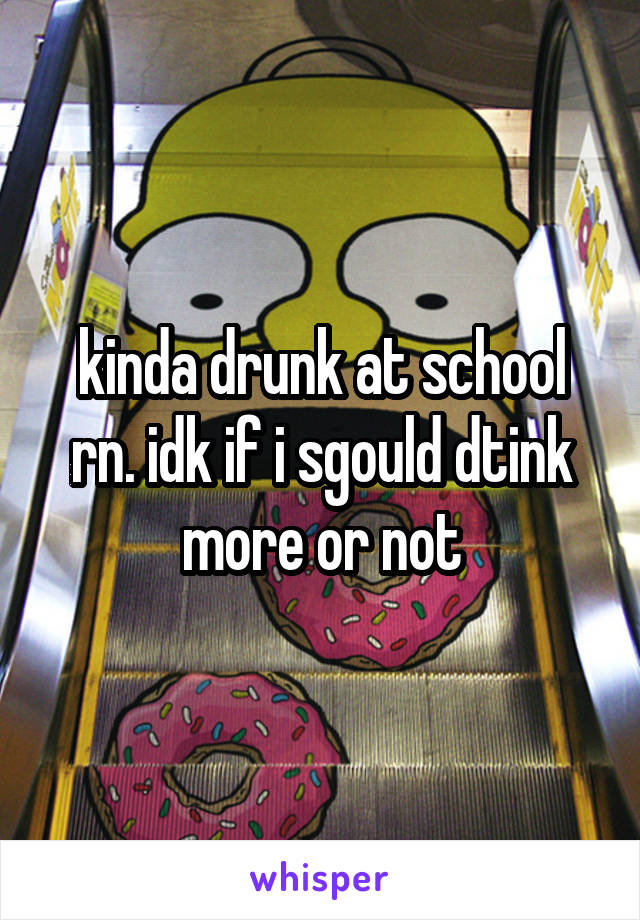kinda drunk at school rn. idk if i sgould dtink more or not