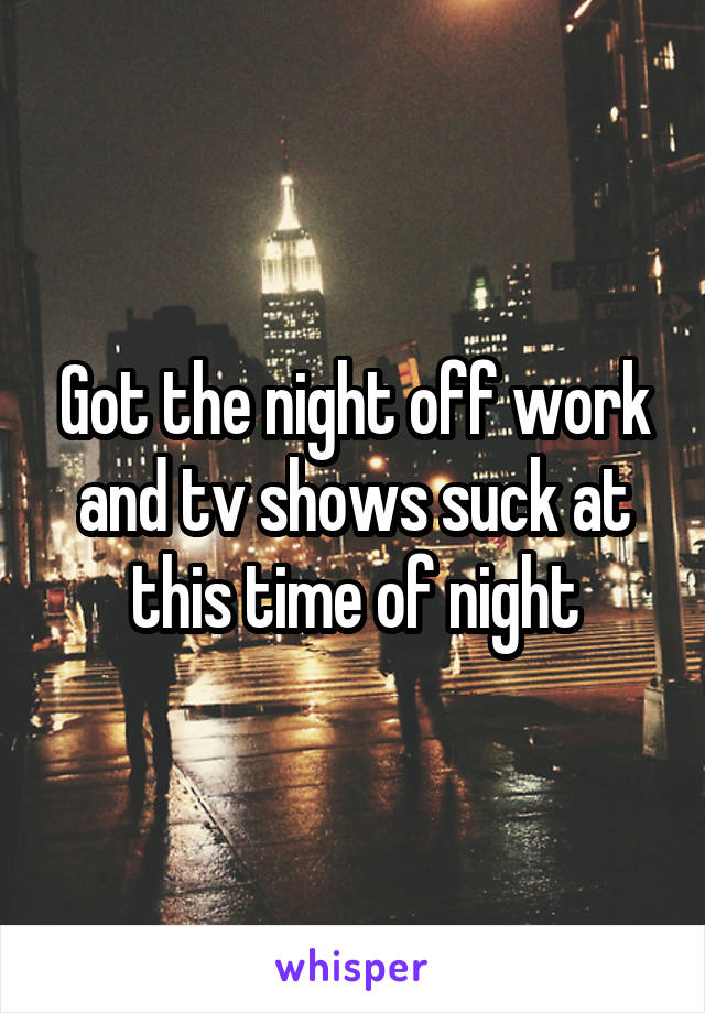 Got the night off work and tv shows suck at this time of night