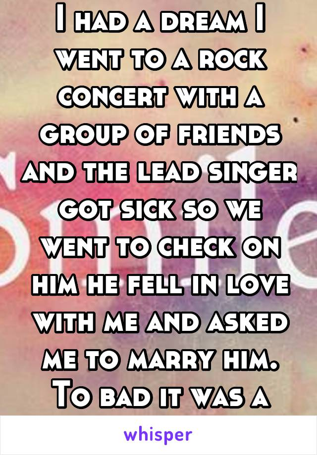 I had a dream I went to a rock concert with a group of friends and the lead singer got sick so we went to check on him he fell in love with me and asked me to marry him. To bad it was a dream