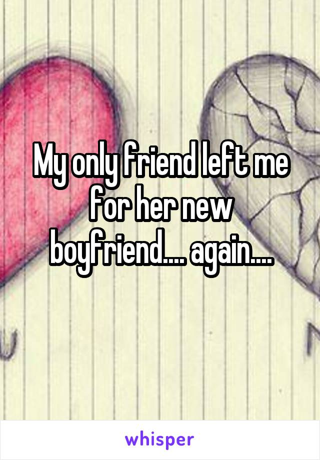 My only friend left me for her new boyfriend.... again....