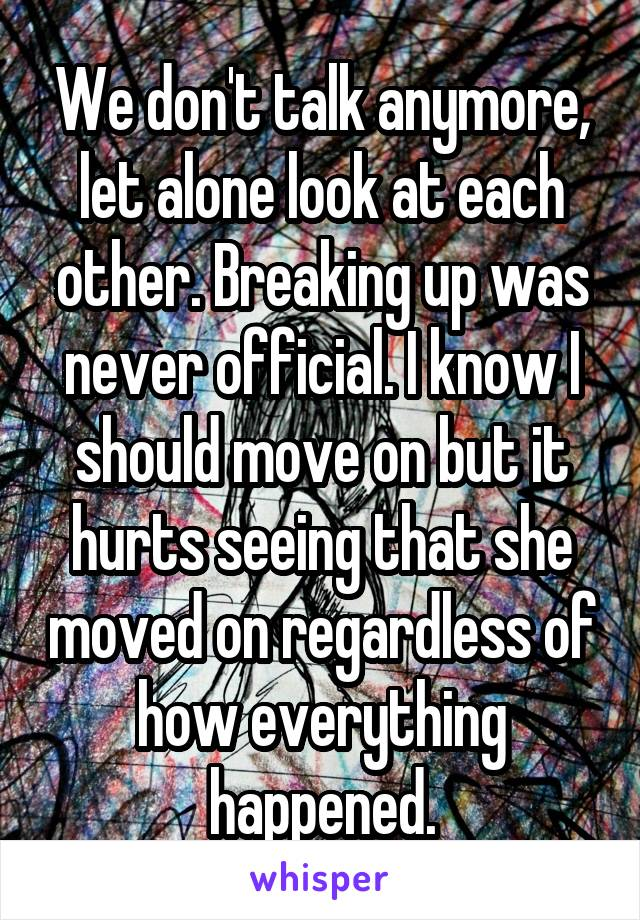 We don't talk anymore, let alone look at each other. Breaking up was never official. I know I should move on but it hurts seeing that she moved on regardless of how everything happened.