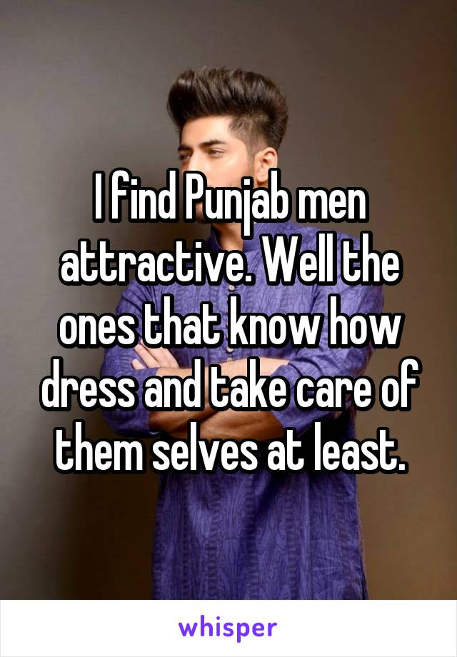 I find Punjab men attractive. Well the ones that know how dress and take care of them selves at least.