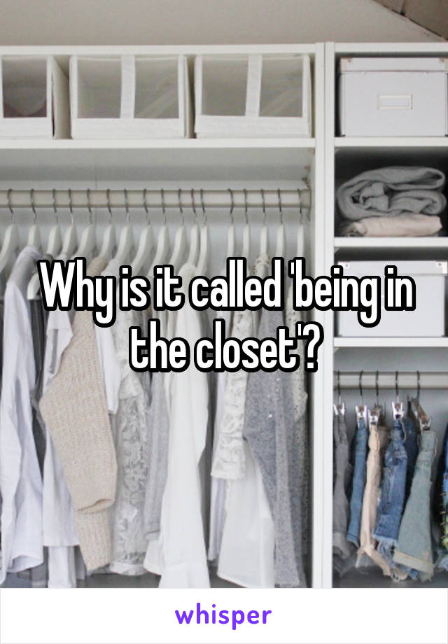 Why is it called 'being in the closet'?