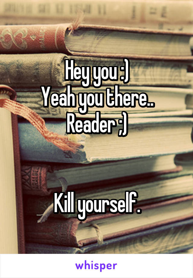 Hey you :) Yeah you there.. Reader ;)   Kill yourself.