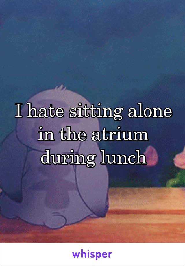 I hate sitting alone in the atrium during lunch