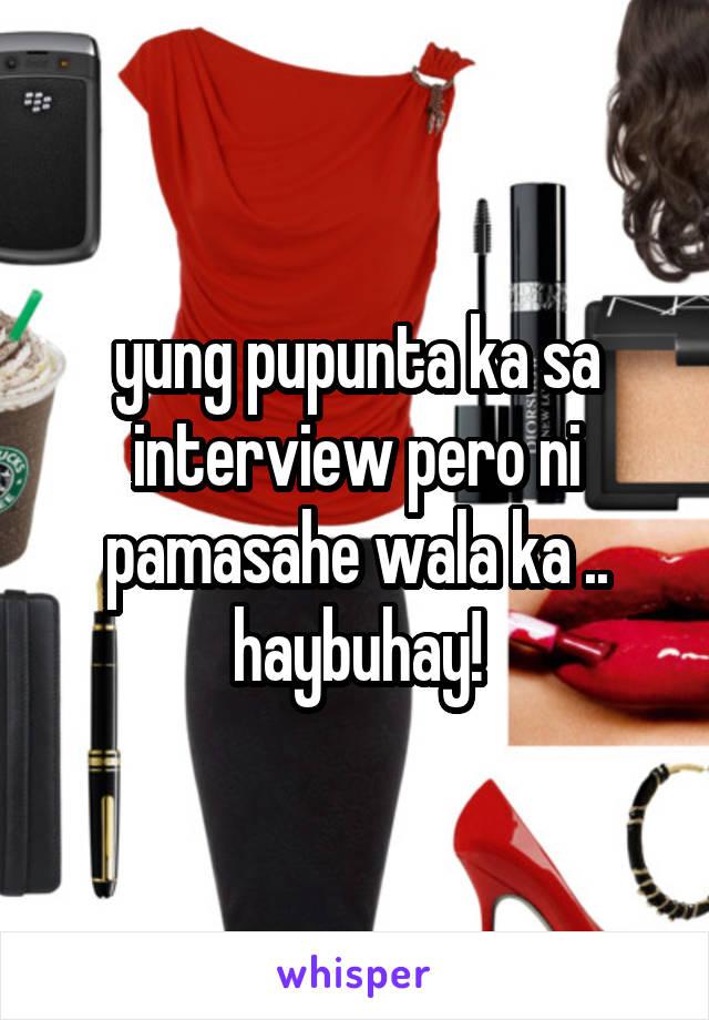 yung pupunta ka sa interview pero ni pamasahe wala ka .. haybuhay!