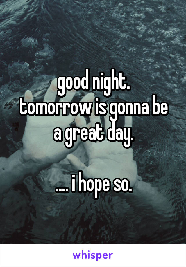 good night. tomorrow is gonna be a great day.  .... i hope so.