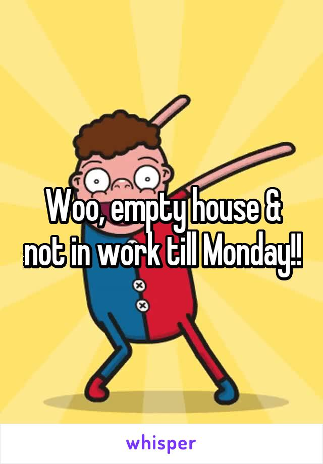 Woo, empty house & not in work till Monday!!