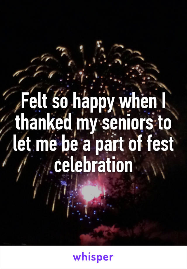 Felt so happy when I thanked my seniors to let me be a part of fest celebration