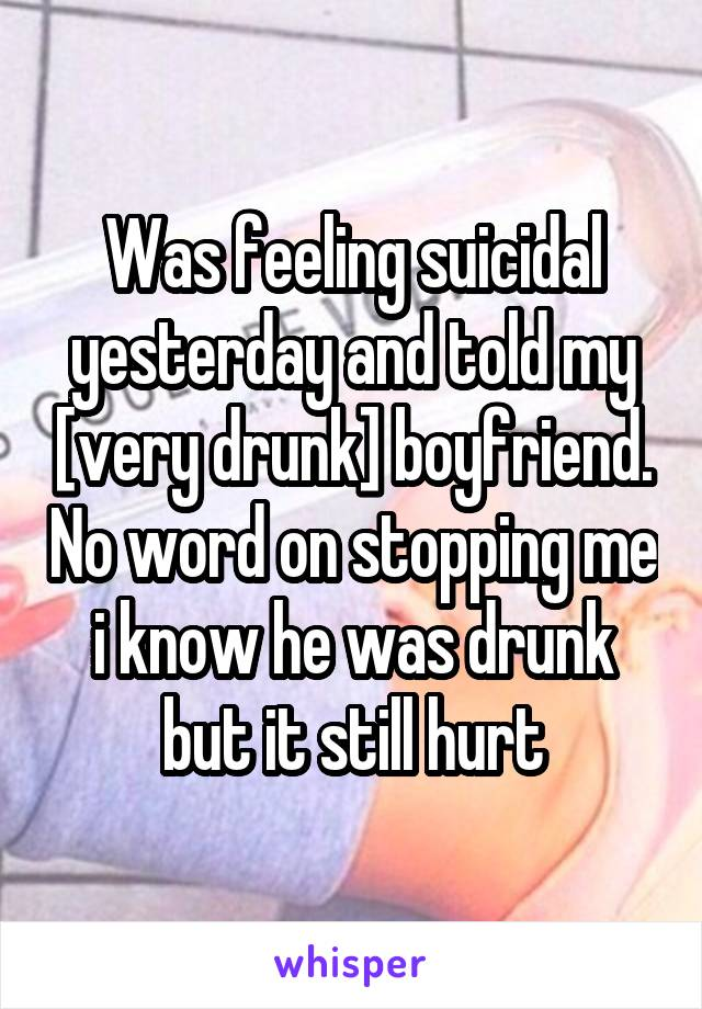 Was feeling suicidal yesterday and told my [very drunk] boyfriend. No word on stopping me i know he was drunk but it still hurt