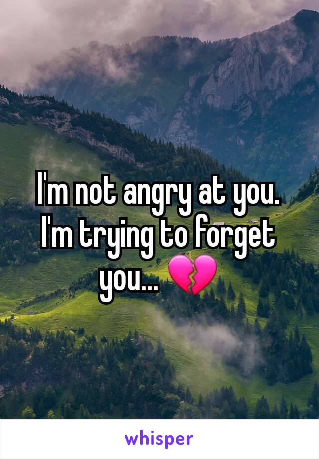 I'm not angry at you. I'm trying to forget you... 💔