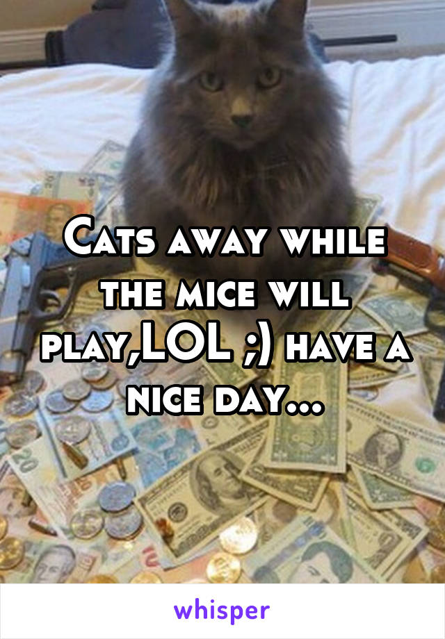 Cats away while the mice will play,LOL ;) have a nice day...