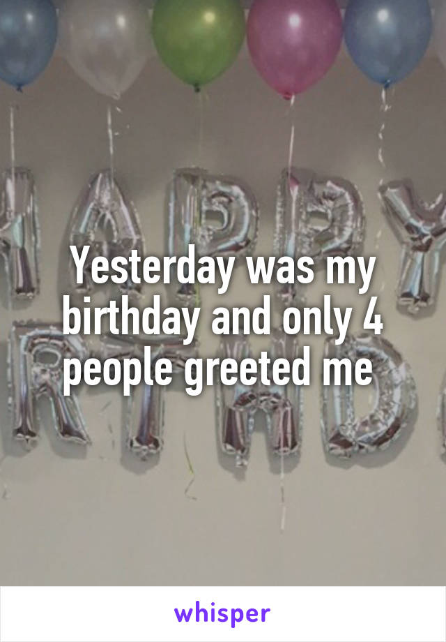 Yesterday was my birthday and only 4 people greeted me