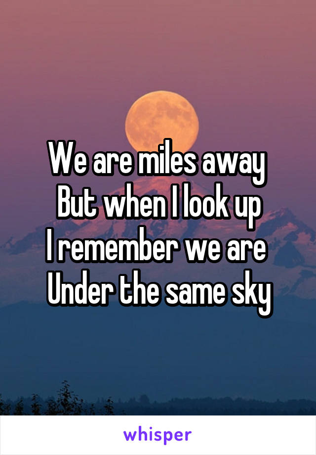 We are miles away  But when I look up I remember we are  Under the same sky