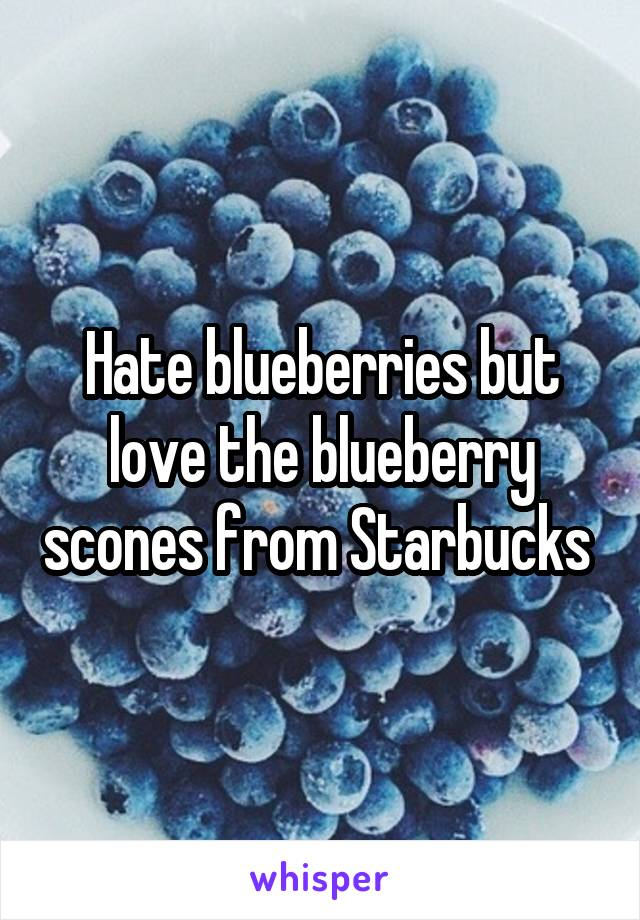Hate blueberries but love the blueberry scones from Starbucks