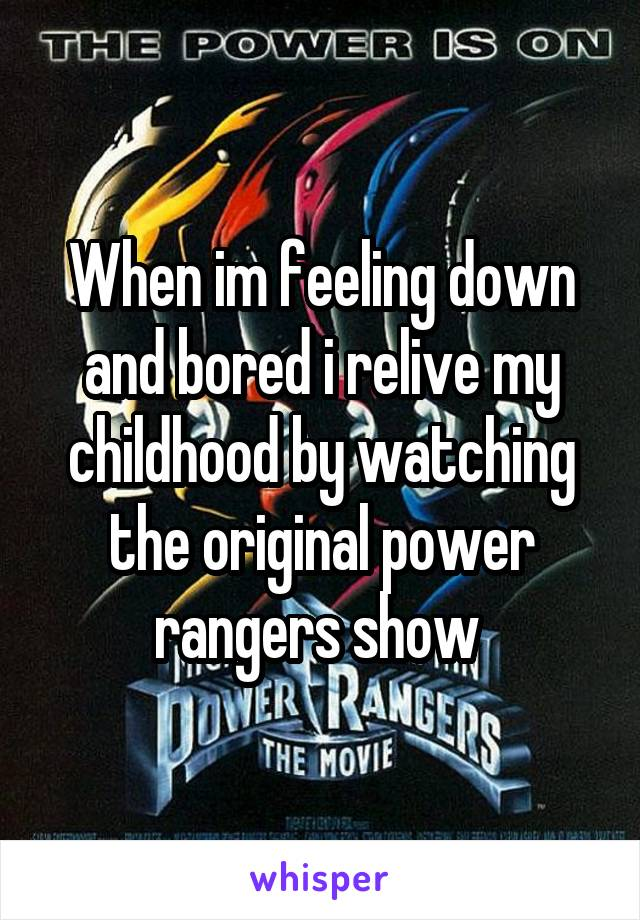 When im feeling down and bored i relive my childhood by watching the original power rangers show