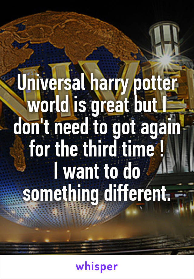 Universal harry potter world is great but I don't need to got again for the third time ! I want to do something different.
