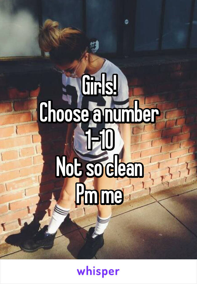 Girls! Choose a number 1-10 Not so clean Pm me