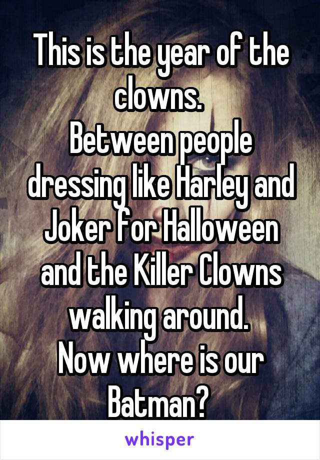 This is the year of the clowns.  Between people dressing like Harley and Joker for Halloween and the Killer Clowns walking around.  Now where is our Batman?
