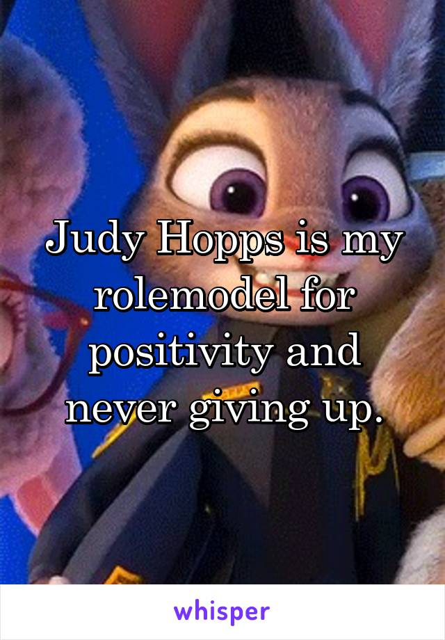 Judy Hopps is my rolemodel for positivity and never giving up.
