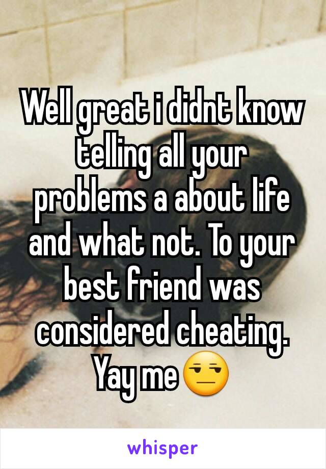 Well great i didnt know telling all your problems a about life and what not. To your best friend was considered cheating. Yay me😒