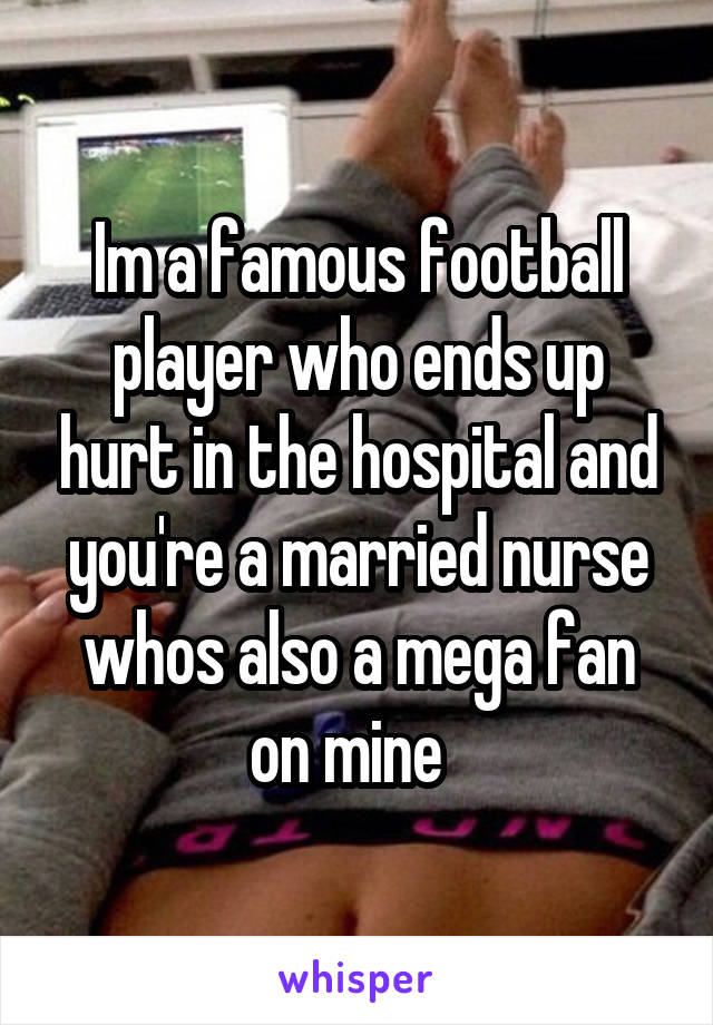 Im a famous football player who ends up hurt in the hospital and you're a married nurse whos also a mega fan on mine