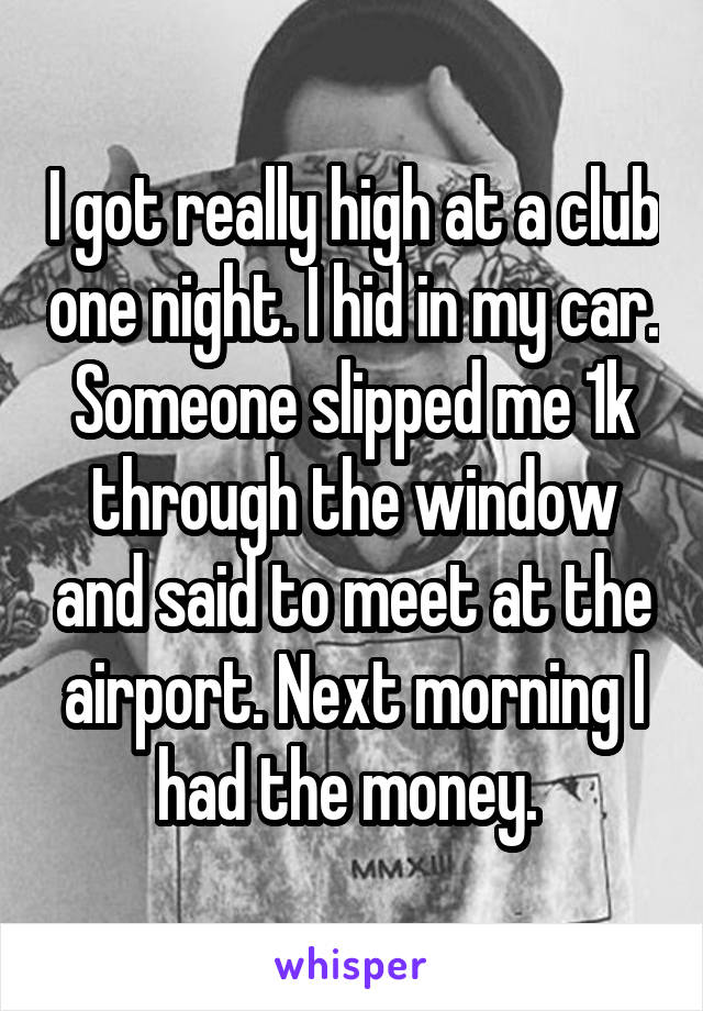 I got really high at a club one night. I hid in my car. Someone slipped me 1k through the window and said to meet at the airport. Next morning I had the money.