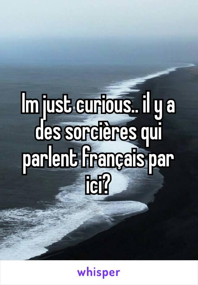 Im just curious.. il y a des sorcières qui parlent français par ici?