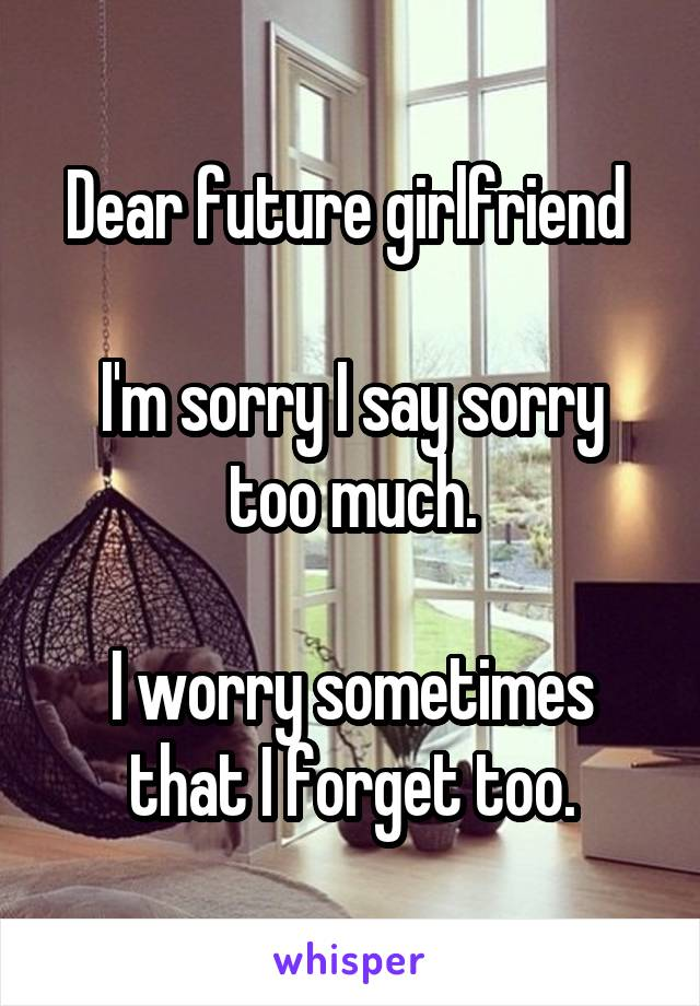 Dear future girlfriend   I'm sorry I say sorry too much.  I worry sometimes that I forget too.