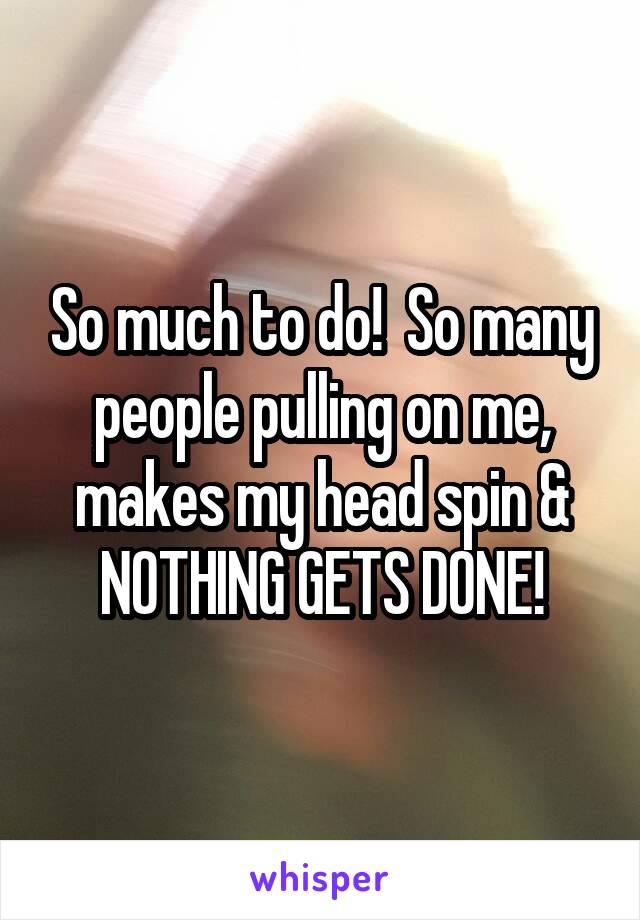 So much to do!  So many people pulling on me, makes my head spin & NOTHING GETS DONE!