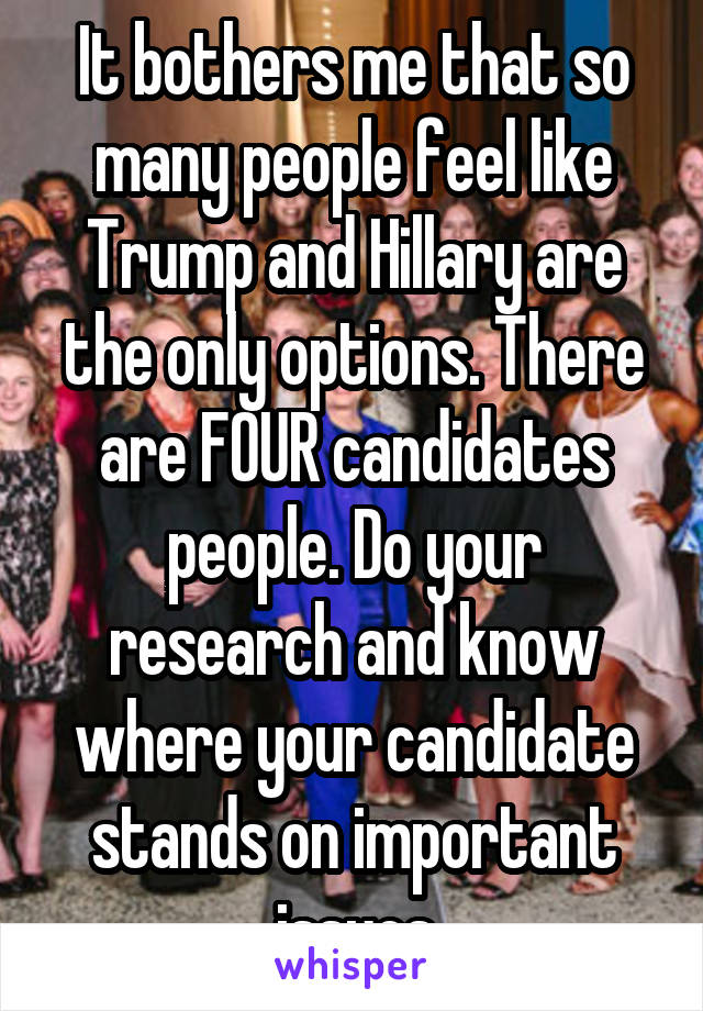 It bothers me that so many people feel like Trump and Hillary are the only options. There are FOUR candidates people. Do your research and know where your candidate stands on important issues