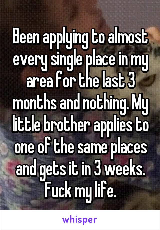 Been applying to almost every single place in my area for the last 3 months and nothing. My little brother applies to one of the same places and gets it in 3 weeks. Fuck my life.