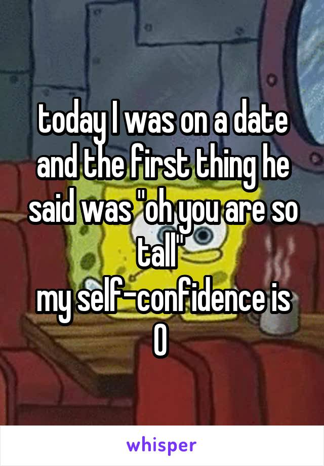 """today I was on a date and the first thing he said was """"oh you are so tall""""  my self-confidence is 0"""