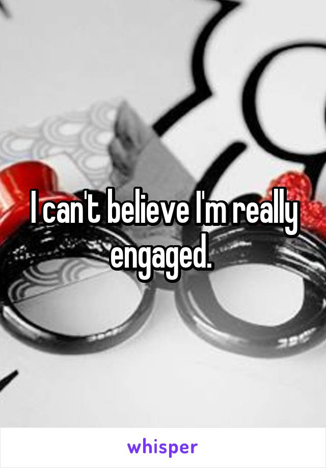 I can't believe I'm really engaged.