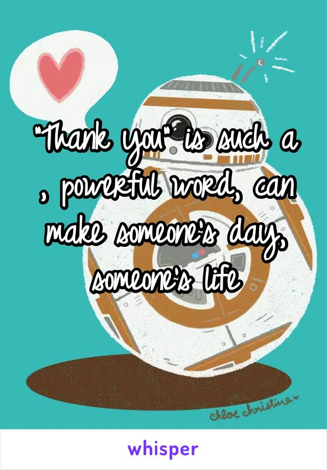 """""""Thank you"""" is such a , powerful word, can make someone's day, someone's life"""