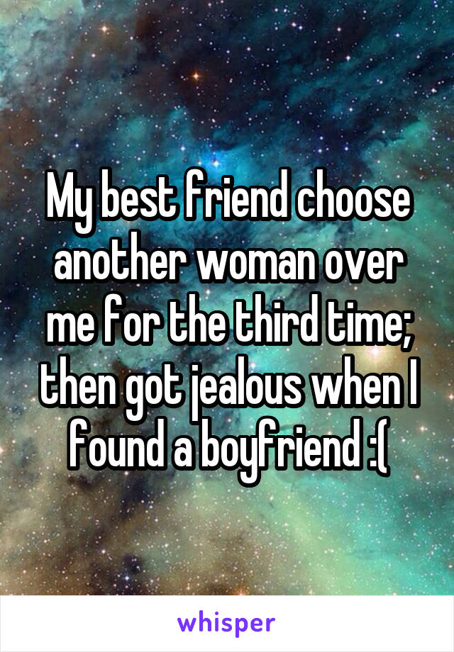 My best friend choose another woman over me for the third time; then got jealous when I found a boyfriend :(