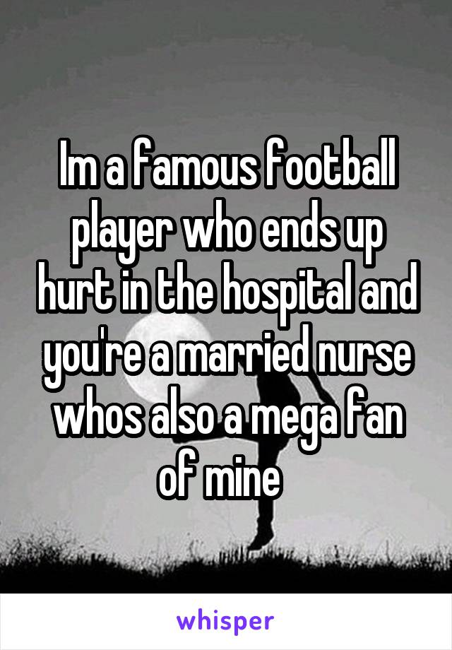Im a famous football player who ends up hurt in the hospital and you're a married nurse whos also a mega fan of mine