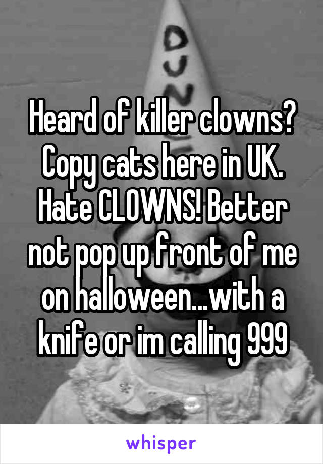 Heard of killer clowns? Copy cats here in UK. Hate CLOWNS! Better not pop up front of me on halloween...with a knife or im calling 999