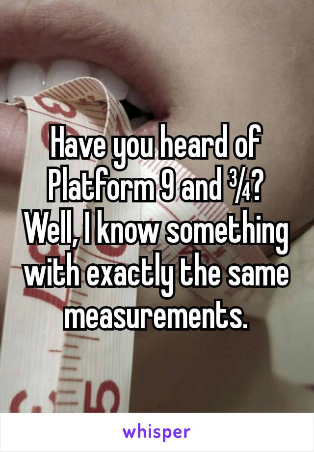 Have you heard of Platform 9 and ¾? Well, I know something with exactly the same measurements.