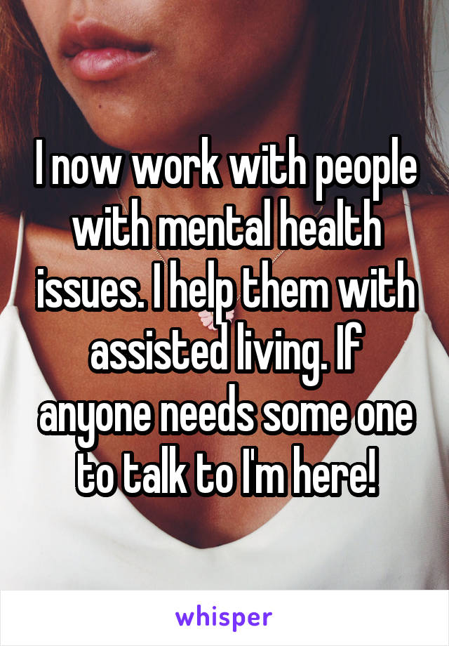 I now work with people with mental health issues. I help them with assisted living. If anyone needs some one to talk to I'm here!