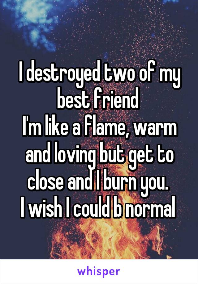 I destroyed two of my best friend  I'm like a flame, warm and loving but get to close and I burn you.  I wish I could b normal