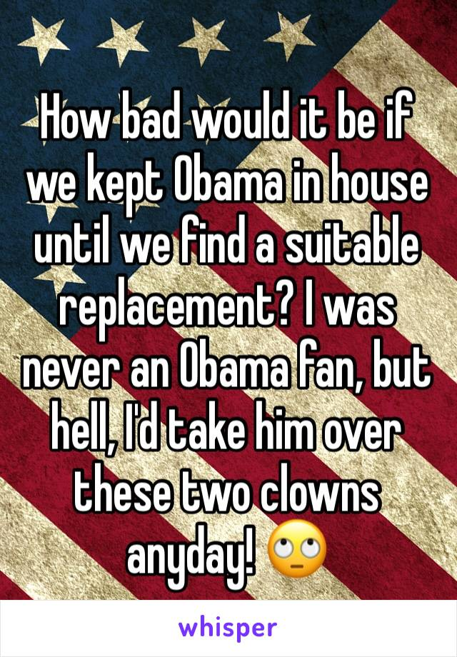 How bad would it be if we kept Obama in house until we find a suitable replacement? I was never an Obama fan, but hell, I'd take him over these two clowns anyday! 🙄