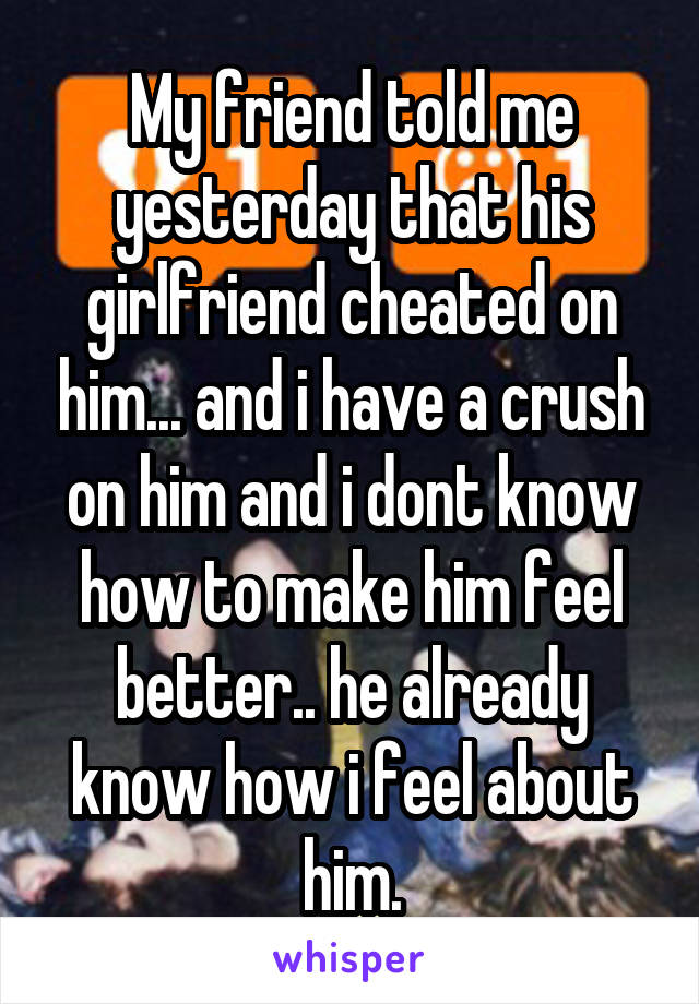 My friend told me yesterday that his girlfriend cheated on him... and i have a crush on him and i dont know how to make him feel better.. he already know how i feel about him.