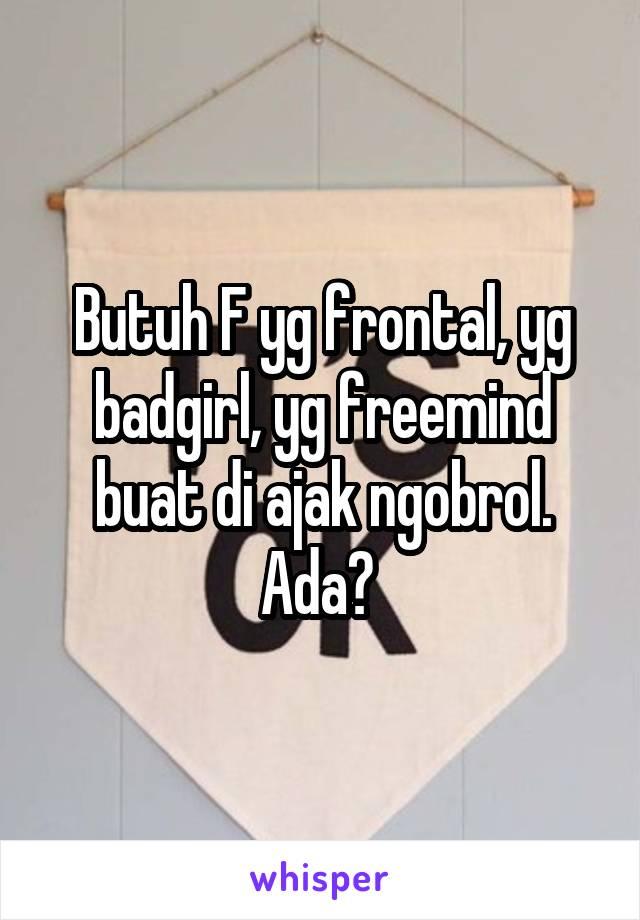 Butuh F yg frontal, yg badgirl, yg freemind buat di ajak ngobrol. Ada?