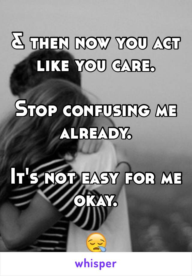 & then now you act like you care.   Stop confusing me already.  It's not easy for me okay.   😪